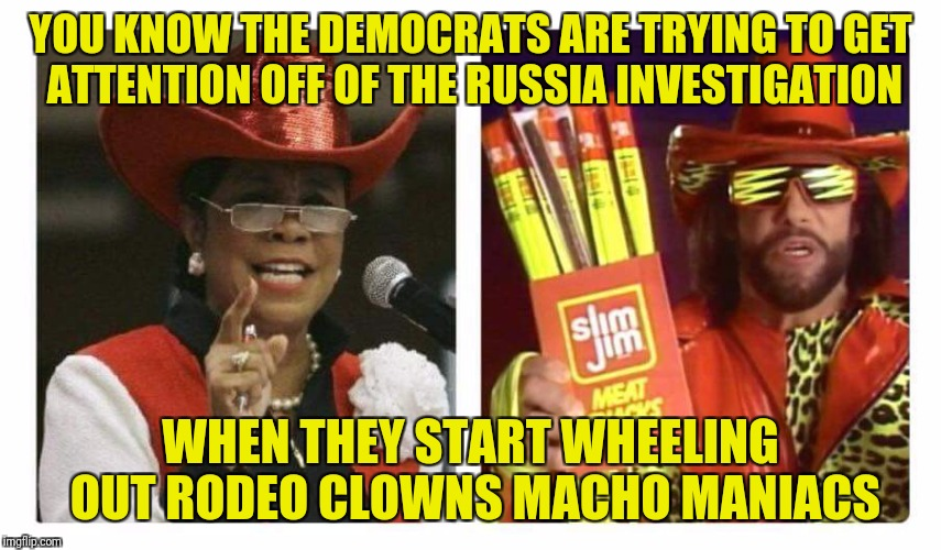 Macho Representative  | YOU KNOW THE DEMOCRATS ARE TRYING TO GET ATTENTION OFF OF THE RUSSIA INVESTIGATION WHEN THEY START WHEELING OUT RODEO CLOWNS MACHO MANIACS | image tagged in dank memes,macho man randy savage,rodeo clowns,funny memes | made w/ Imgflip meme maker