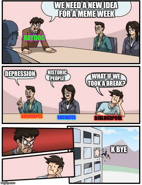 Ideas for meme week, because why not | WE NEED A NEW IDEA FOR A MEME WEEK DEPRESSION HISTORIC PEOPLE WHAT IF WE TOOK A BREAK? RAYDOG DASHHOPES SOCRATES DJBLOODPOOL K BYE | image tagged in memes,boardroom meeting suggestion,depressing meme week,funny | made w/ Imgflip meme maker