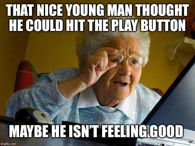 Grandma Finds The Internet Meme | THAT NICE YOUNG MAN THOUGHT HE COULD HIT THE PLAY BUTTON MAYBE HE ISN'T FEELING GOOD | image tagged in memes,grandma finds the internet | made w/ Imgflip meme maker