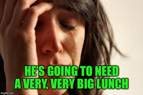 First World Problems Meme | HE'S GOING TO NEED A VERY, VERY BIG LUNCH | image tagged in memes,first world problems | made w/ Imgflip meme maker