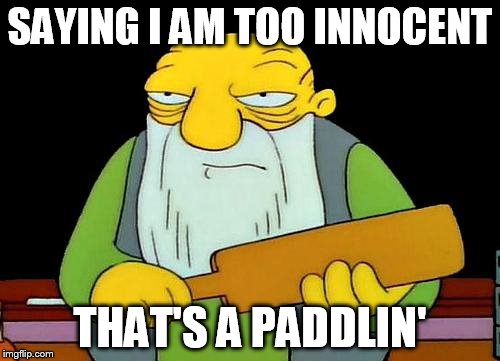 That's a paddlin' Meme | SAYING I AM TOO INNOCENT THAT'S A PADDLIN' | image tagged in memes,that's a paddlin' | made w/ Imgflip meme maker