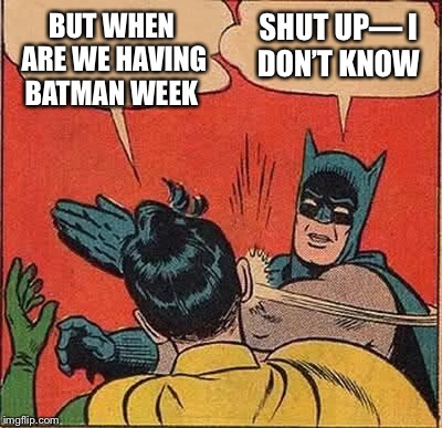 Batman Slapping Robin Meme | BUT WHEN ARE WE HAVING BATMAN WEEK SHUT UP— I DON'T KNOW | image tagged in memes,batman slapping robin | made w/ Imgflip meme maker