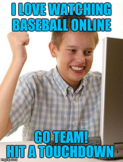 First Day On The Internet Kid Meme | I LOVE WATCHING BASEBALL ONLINE GO TEAM! HIT A TOUCHDOWN | image tagged in memes,first day on the internet kid,baseball,sports,funny | made w/ Imgflip meme maker