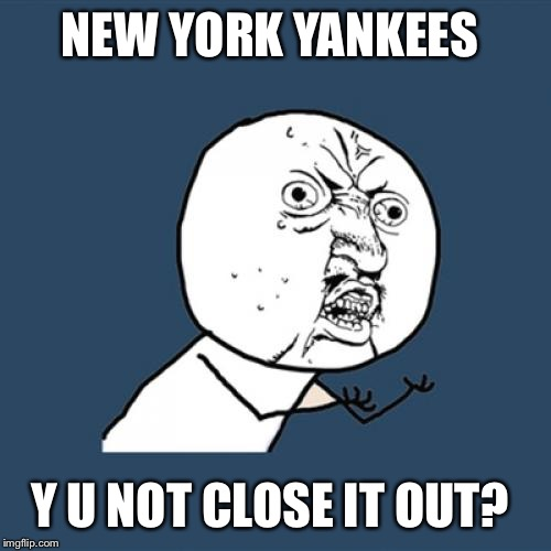 Y U No Meme | NEW YORK YANKEES Y U NOT CLOSE IT OUT? | image tagged in memes,y u no | made w/ Imgflip meme maker