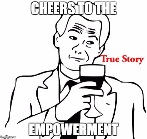 True Story | CHEERS TO THE EMPOWERMENT | image tagged in memes,true story | made w/ Imgflip meme maker