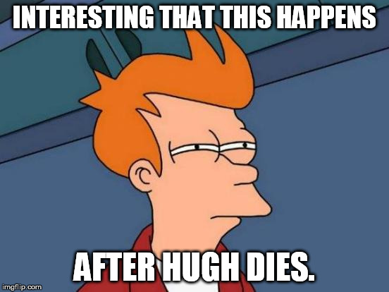 Futurama Fry Meme | INTERESTING THAT THIS HAPPENS AFTER HUGH DIES. | image tagged in memes,futurama fry | made w/ Imgflip meme maker