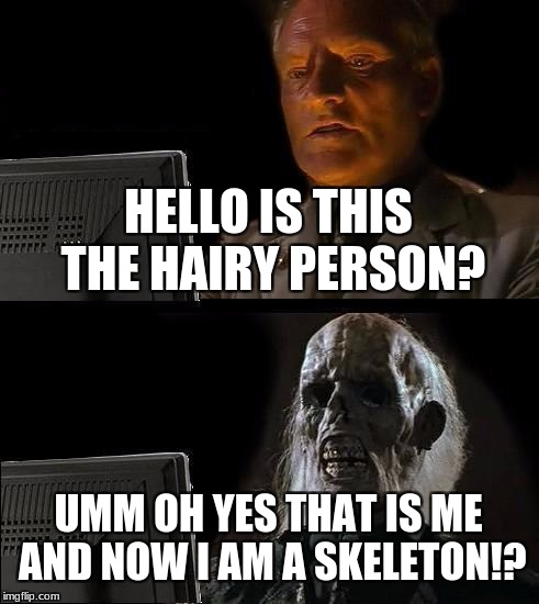 Ill Just Wait Here Meme | HELLO IS THIS THE HAIRY PERSON? UMM OH YES THAT IS ME AND NOW I AM A SKELETON!? | image tagged in memes,ill just wait here | made w/ Imgflip meme maker