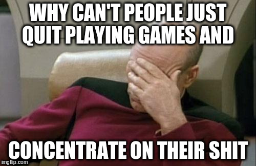 Captain Picard Facepalm Meme | WHY CAN'T PEOPLE JUST QUIT PLAYING GAMES AND CONCENTRATE ON THEIR SHIT | image tagged in memes,captain picard facepalm | made w/ Imgflip meme maker