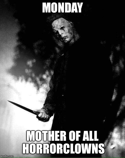 Everytime the monday-morning-alarm starts, i get half an heart attack.... | MONDAY MOTHER OF ALL HORRORCLOWNS | image tagged in monday,noone likes monday,leatherface | made w/ Imgflip meme maker