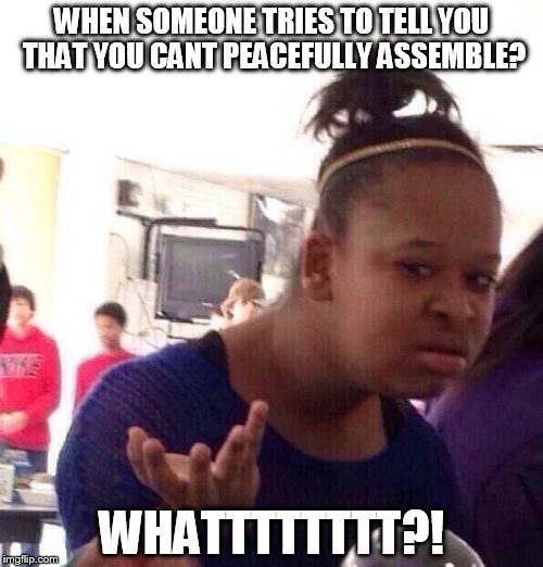 Black Girl Wat Meme | WHEN SOMEONE TRIES TO TELL YOU THAT YOU CANT PEACEFULLY ASSEMBLE? WHATTTTTTTT?! | image tagged in memes,black girl wat | made w/ Imgflip meme maker
