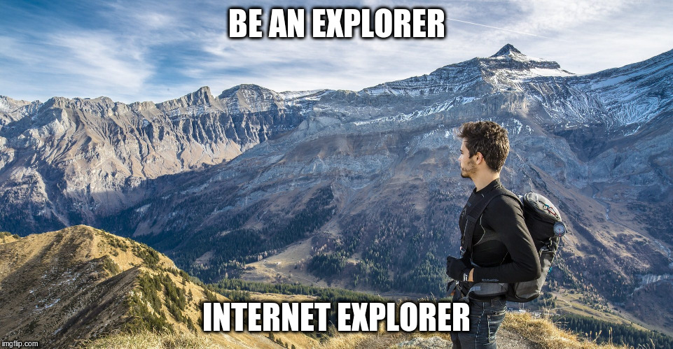 BE AN EXPLORER INTERNET EXPLORER | made w/ Imgflip meme maker