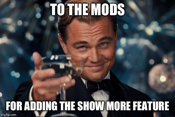 Someone give these guys a raise! | TO THE MODS FOR ADDING THE SHOW MORE FEATURE | image tagged in memes,leonardo dicaprio cheers | made w/ Imgflip meme maker