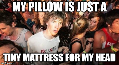 Pillow Thoughts  | MY PILLOW IS JUST A TINY MATTRESS FOR MY HEAD | image tagged in memes,sudden clarity clarence,stupid,pillow,sudden realization | made w/ Imgflip meme maker