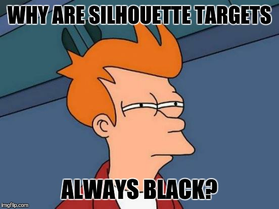 And when you hit the surrounding white, it costs you points  | WHY ARE SILHOUETTE TARGETS ALWAYS BLACK? | image tagged in memes,futurama fry,racism,funny | made w/ Imgflip meme maker