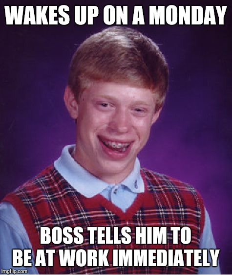 Bad Luck Brian Meme | WAKES UP ON A MONDAY BOSS TELLS HIM TO BE AT WORK IMMEDIATELY | image tagged in memes,bad luck brian | made w/ Imgflip meme maker