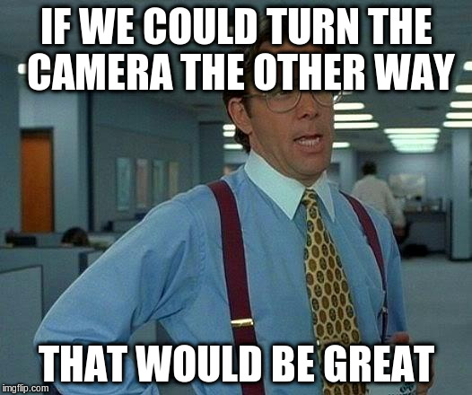 That Would Be Great Meme | IF WE COULD TURN THE CAMERA THE OTHER WAY THAT WOULD BE GREAT | image tagged in memes,that would be great | made w/ Imgflip meme maker