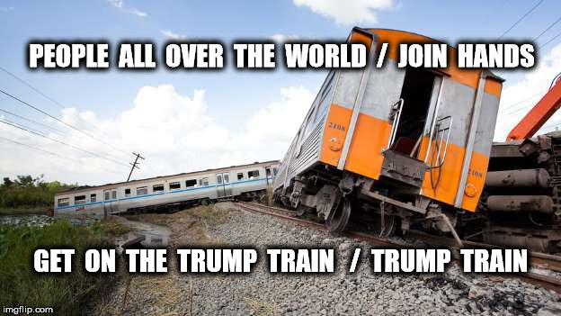 All Aboard | PEOPLE  ALL  OVER  THE  WORLD  /  JOIN  HANDS GET  ON  THE  TRUMP  TRAIN   /  TRUMP  TRAIN | image tagged in donald trump,memes,funny memes,politics | made w/ Imgflip meme maker