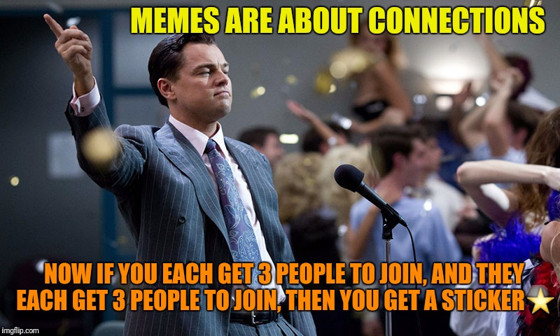 MEMES ARE ABOUT CONNECTIONS NOW IF YOU EACH GET 3 PEOPLE TO JOIN, AND THEY EACH GET 3 PEOPLE TO JOIN, THEN YOU GET A STICKER⭐ | made w/ Imgflip meme maker