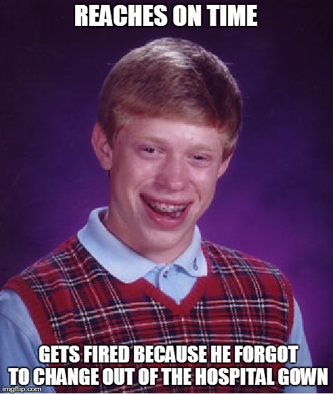 Bad Luck Brian Meme | REACHES ON TIME GETS FIRED BECAUSE HE FORGOT TO CHANGE OUT OF THE HOSPITAL GOWN | image tagged in memes,bad luck brian | made w/ Imgflip meme maker