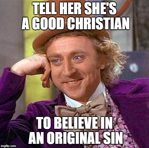 Creepy Condescending Wonka Meme | TELL HER SHE'S A GOOD CHRISTIAN TO BELIEVE IN AN ORIGINAL SIN | image tagged in memes,creepy condescending wonka | made w/ Imgflip meme maker