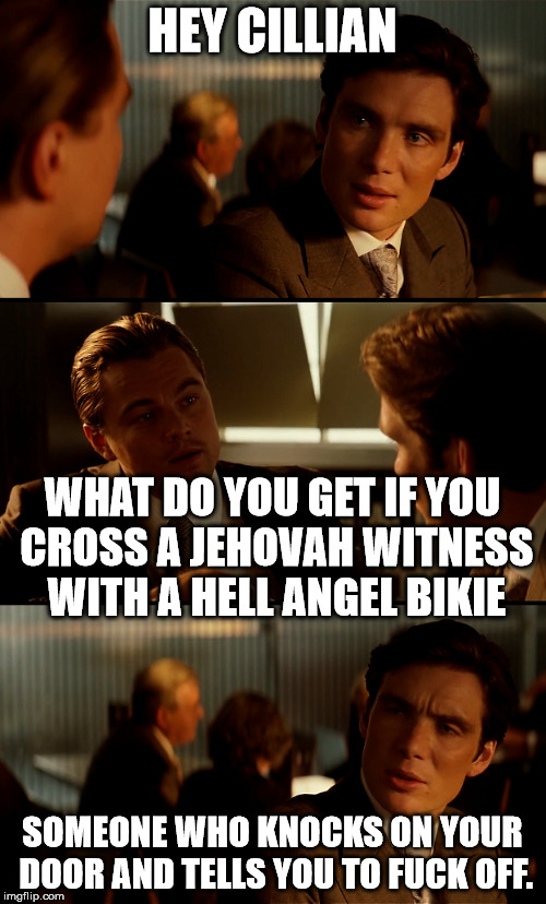 HEY CILLIAN SOMEONE WHO KNOCKS ON YOUR DOOR AND TELLS YOU TO F**K OFF. WHAT DO YOU GET IF YOU CROSS A JEHOVAH WITNESS WITH A HELL ANGEL BIKI | made w/ Imgflip meme maker