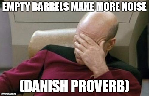 Captain Picard Facepalm Meme | EMPTY BARRELS MAKE MORE NOISE (DANISH PROVERB) | image tagged in memes,captain picard facepalm | made w/ Imgflip meme maker