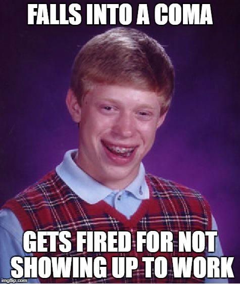 Nature's punishment | FALLS INTO A COMA GETS FIRED FOR NOT SHOWING UP TO WORK | image tagged in memes,bad luck brian,funny,dank memes,bad puns,you're fired | made w/ Imgflip meme maker
