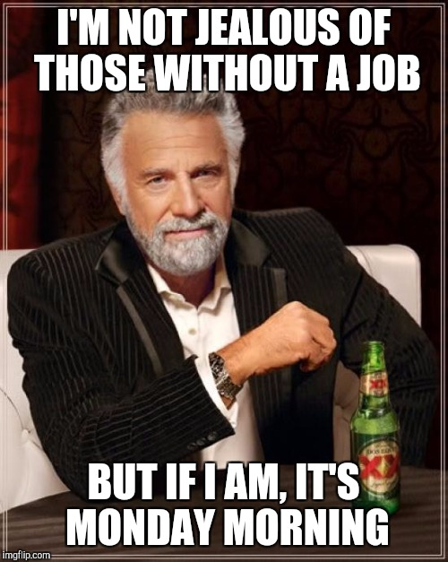 The Most Interesting Man In The World Meme | I'M NOT JEALOUS OF THOSE WITHOUT A JOB BUT IF I AM, IT'S MONDAY MORNING | image tagged in memes,the most interesting man in the world | made w/ Imgflip meme maker