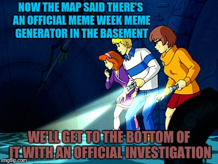 NOW THE MAP SAID THERE'S AN OFFICIAL MEME WEEK MEME GENERATOR IN THE BASEMENT WE'LL GET TO THE BOTTOM OF IT WITH AN OFFICIAL INVESTIGATION | made w/ Imgflip meme maker
