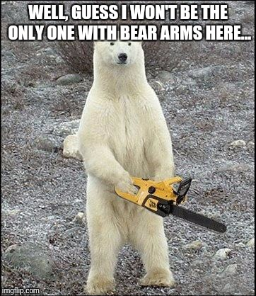 chainsaw polar bear | WELL, GUESS I WON'T BE THE ONLY ONE WITH BEAR ARMS HERE... | image tagged in chainsaw polar bear | made w/ Imgflip meme maker
