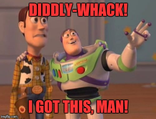 X, X Everywhere Meme | DIDDLY-WHACK! I GOT THIS, MAN! | image tagged in memes,x,x everywhere,x x everywhere | made w/ Imgflip meme maker