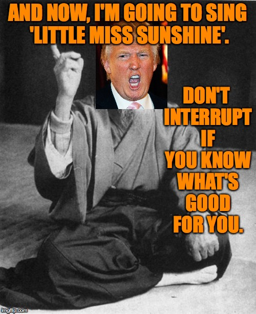 AND NOW, I'M GOING TO SING 'LITTLE MISS SUNSHINE'. DON'T INTERRUPT IF YOU KNOW WHAT'S GOOD FOR YOU. | made w/ Imgflip meme maker