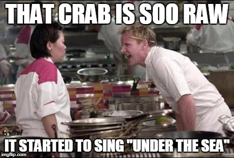 "Angry Chef Gordon Ramsay Meme | THAT CRAB IS SOO RAW IT STARTED TO SING ""UNDER THE SEA"" 