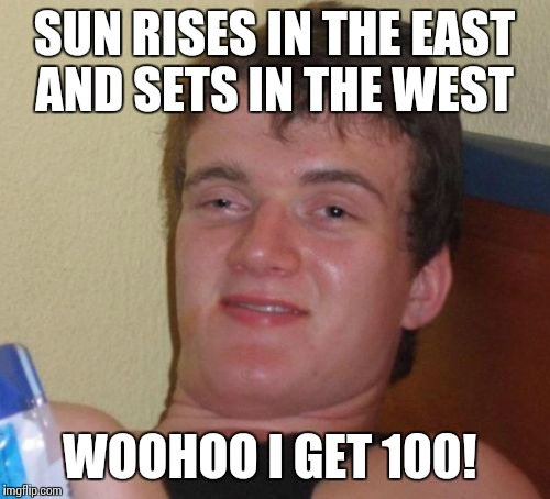 10 Guy Meme | SUN RISES IN THE EAST AND SETS IN THE WEST WOOHOO I GET 100! | image tagged in memes,10 guy | made w/ Imgflip meme maker