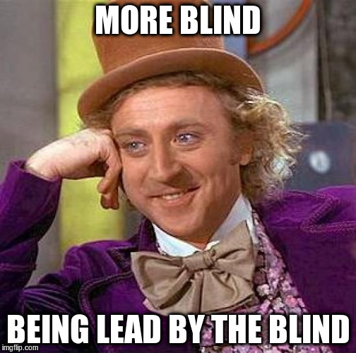 Creepy Condescending Wonka Meme | MORE BLIND BEING LEAD BY THE BLIND | image tagged in memes,creepy condescending wonka | made w/ Imgflip meme maker