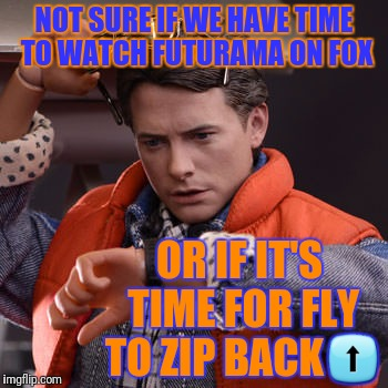 NOT SURE IF WE HAVE TIME TO WATCH FUTURAMA ON FOX OR IF IT'S TIME FOR FLY TO ZIP BACK⬆ | made w/ Imgflip meme maker