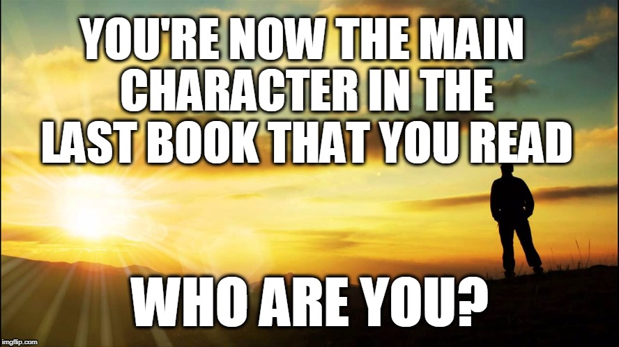 inspirational | YOU'RE NOW THE MAIN CHARACTER IN THE LAST BOOK THAT YOU READ WHO ARE YOU? | image tagged in inspirational | made w/ Imgflip meme maker