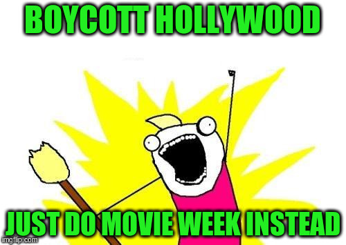 X All The Y Meme | BOYCOTT HOLLYWOOD JUST DO MOVIE WEEK INSTEAD | image tagged in memes,x all the y | made w/ Imgflip meme maker