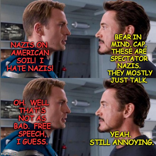 It's mostly talk right now.  But the price of freedom is eternal vigilance... | NAZIS ON AMERICAN SOIL!  I HATE NAZIS! YEAH. STILL ANNOYING. BEAR IN MIND, CAP, THESE ARE SPECTATOR NAZIS.  THEY MOSTLY JUST TALK. OH.  WELL | image tagged in memes,captain america,iron man,nazis | made w/ Imgflip meme maker