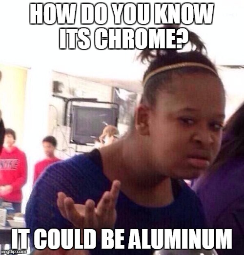 Black Girl Wat Meme | HOW DO YOU KNOW ITS CHROME? IT COULD BE ALUMINUM | image tagged in memes,black girl wat | made w/ Imgflip meme maker