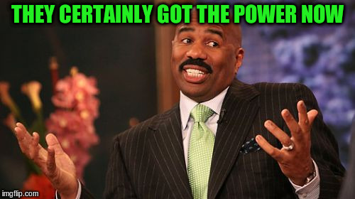 Steve Harvey Meme | THEY CERTAINLY GOT THE POWER NOW | image tagged in memes,steve harvey | made w/ Imgflip meme maker