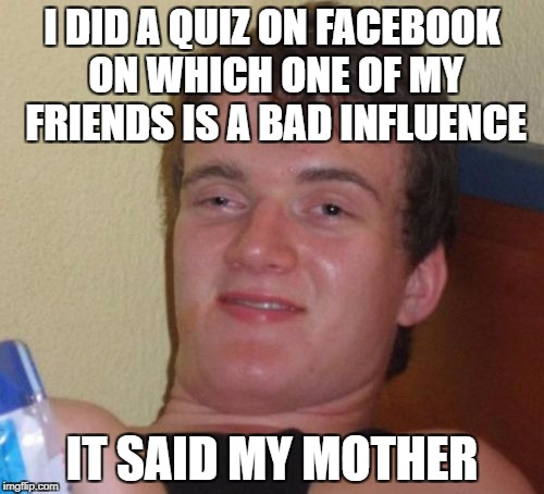 10 Guy | I DID A QUIZ ON FACEBOOK ON WHICH ONE OF MY FRIENDS IS A BAD INFLUENCE IT SAID MY MOTHER | image tagged in memes,10 guy,facebook | made w/ Imgflip meme maker