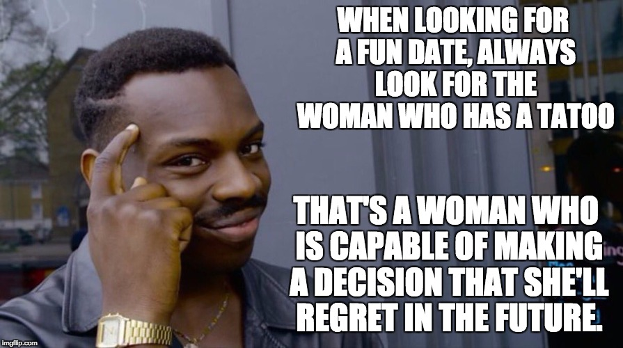 Roll Safe Think About It | WHEN LOOKING FOR A FUN DATE, ALWAYS LOOK FOR THE WOMAN WHO HAS A TATOO THAT'S A WOMAN WHO IS CAPABLE OF MAKING A DECISION THAT SHE'LL REGRET | image tagged in smart eddie murphy | made w/ Imgflip meme maker