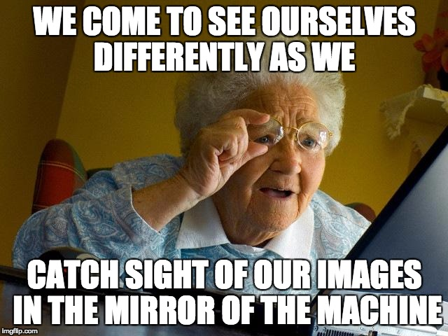 Grandma Finds The Internet Meme | WE COME TO SEE OURSELVES DIFFERENTLY AS WE CATCH SIGHT OF OUR IMAGES IN THE MIRROR OF THE MACHINE | image tagged in memes,grandma finds the internet | made w/ Imgflip meme maker
