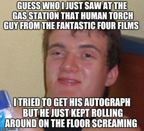 10 Guy Meme | GUESS WHO I JUST SAW AT THE GAS STATION THAT HUMAN TORCH GUY FROM THE FANTASTIC FOUR FILMS I TRIED TO GET HIS AUTOGRAPH BUT HE JUST KEPT ROL | image tagged in memes,10 guy | made w/ Imgflip meme maker