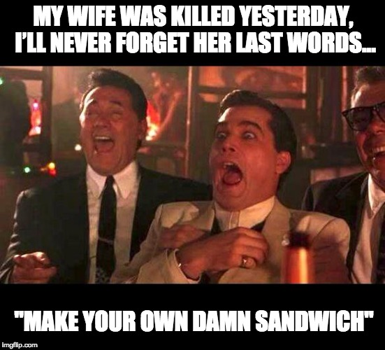 "goodfellas laughing | MY WIFE WAS KILLED YESTERDAY, I'LL NEVER FORGET HER LAST WORDS… ""MAKE YOUR OWN DAMN SANDWICH"" 