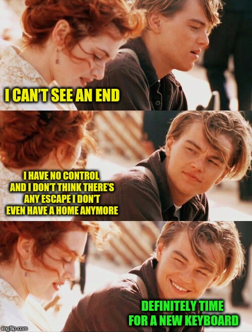 I CAN'T SEE AN END DEFINITELY TIME FOR A NEW KEYBOARD I HAVE NO CONTROL AND I DON'T THINK THERE'S ANY ESCAPE I DON'T EVEN HAVE A HOME ANYMOR | image tagged in leonardo dicaprio and kate winslet template puns 1 | made w/ Imgflip meme maker