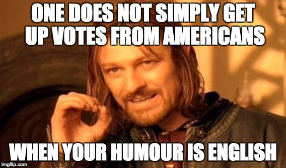 English Humour | ONE DOES NOT SIMPLY GET UP VOTES FROM AMERICANS WHEN YOUR HUMOUR IS ENGLISH | image tagged in memes,one does not simply,english,english humour | made w/ Imgflip meme maker