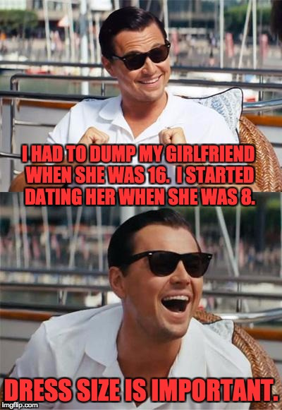 Leonardo DiCaprio Wall Street | I HAD TO DUMP MY GIRLFRIEND WHEN SHE WAS 16.  I STARTED DATING HER WHEN SHE WAS 8. DRESS SIZE IS IMPORTANT. | image tagged in leonardo dicaprio wall street | made w/ Imgflip meme maker