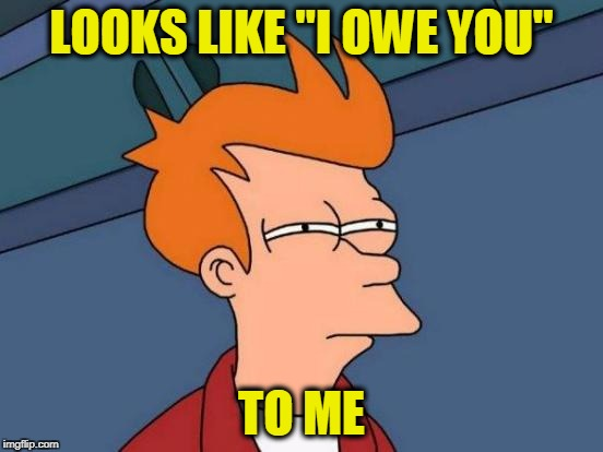 "Futurama Fry Meme | LOOKS LIKE ""I OWE YOU"" TO ME 